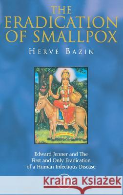 The Eradication of Smallpox: Edward Jenner and the First and Only Eradication of a Human Infectious Disease Herve Bazin H. Bazin Hervi Bazin 9780120834754