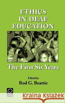 Ethics in Deaf Education : The First Six Years Rod G. Beattie 9780120835225