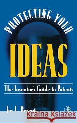 Protecting Your Ideas: The Inventor's Guide to Patents Joy L. Bryant 9780121384104