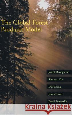 The Global Forest Products Model: Structure, Estimation, and Applications Joseph Buongiornd Shushuai Zhu Dali Zhang 9780121413620