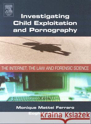 Investigating Child Exploitation and Pornography: The Internet, Law and Forensic Science Monique Ferraro Eoghan Casey 9780121631055