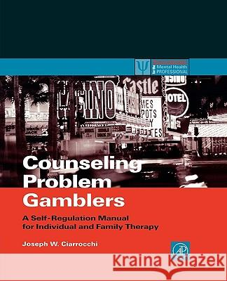 Counseling Problem Gamblers: A Self-Regulation Manual for Individual and Family Therapy Joseph W. Ciarrocchi 9780121746537