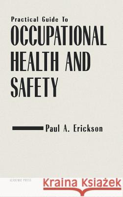Practical Guide to Occupational Health and Safety Paul A. Erickson 9780122405709