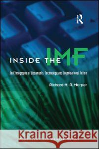 Inside the IMF: An Ethnography of Documents, Technology, and Organizational Action Richard H. R. Harper Jonathon Simpson 9780123258403