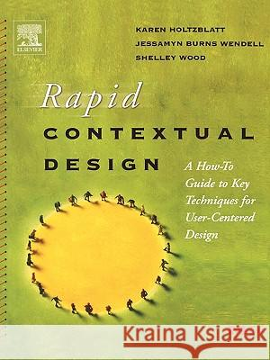 Rapid Contextual Design : A How-to Guide to Key Techniques for User-Centered Design Karen Holtzblatt Jessamyn Wendell Shelley Wood 9780123540515