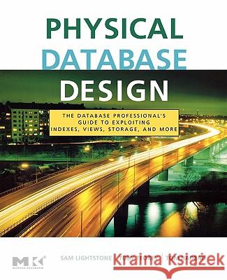 Physical Database Design : The Database Professional's Guide to Exploiting Indexes, Views, Storage, and More Sam Lightstone Toby J. Teorey Tom Nadeau 9780123693891
