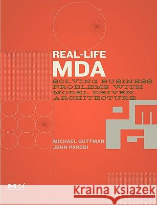 Real-Life MDA: Solving Business Problems with Model Driven Architecture Michael Guttman John Parodi 9780123705921