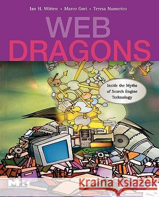 Web Dragons: Inside the Myths of Search Engine Technology Ian H. Witten Marco Gori Teresa Numerico 9780123706096
