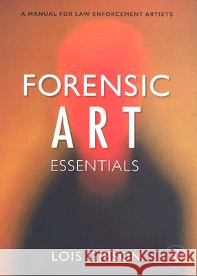 Forensic Art Essentials: A Manual for Law Enforcement Artists Lois Gibson 9780123708984