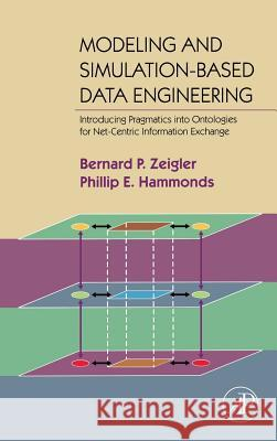 Modeling & Simulation-Based Data Engineering: Introducing Pragmatics Into Ontologies for Net-Centric Information Exchange Bernard P. Zeigler Phillip E. Hammond 9780123725158
