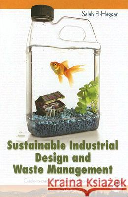 Sustainable Industrial Design and Waste Management: Cradle-To-Cradle for Sustainable Development Salah M. El-Haggar 9780123736239