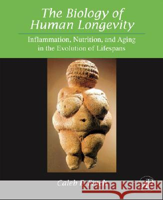 The Biology of Human Longevity : Inflammation, Nutrition, and Aging in the Evolution of Lifespans Caleb E. Finch 9780123736574