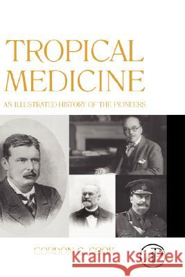 Tropical Medicine: An Illustrated History of the Pioneers Gordon Cook 9780123739919