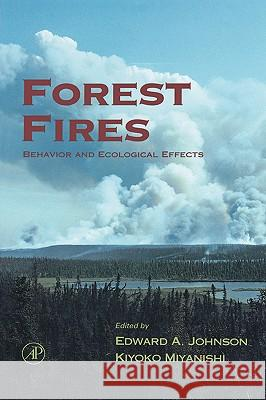Forest Fires : Behavior and Ecological Effects E. A. Johnson Edward A. Johnson Kiyoko Miyanishi 9780123866608