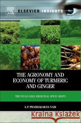 The Agronomy and Economy of Turmeric and Ginger: The Invaluable Medicinal Spice Crops KP Prabhakaran Nair 9780123948014