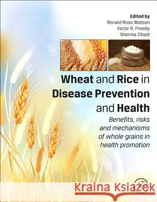 Wheat and Rice in Disease Prevention and Health: Benefits, Risks and Mechanisms of Whole Grains in Health Promotion Ronald Watson 9780124017160