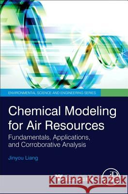 Chemical Modeling for Air Resources: Fundamentals, Applications, and Corroborative Analysis Jinyou Liang 9780124081352
