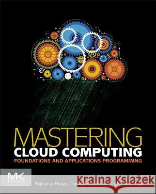 Mastering Cloud Computing : Foundations and Applications Programming Rajkumar Buyya Christian Vecchiola S. Thamarai Selvi 9780124114548