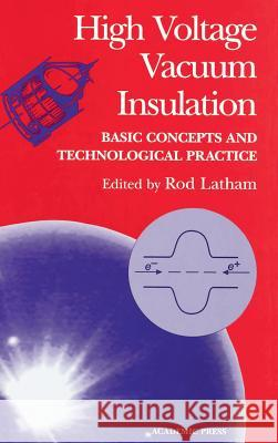 High Voltage Vacuum Insulation : Basic Concepts and Technological Practice Rodney V. Latham Rod Latham 9780124371750