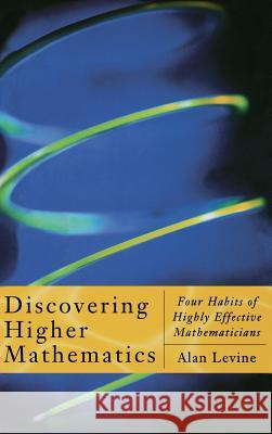 Discovering Higher Mathematics : Four Habits of Highly Effective Mathematicians Alan Levine 9780124454606