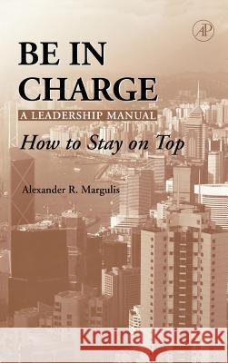 Be in Charge: A Leadership Manual: How to Stay on Top Alexander R. Margulis 9780124713512