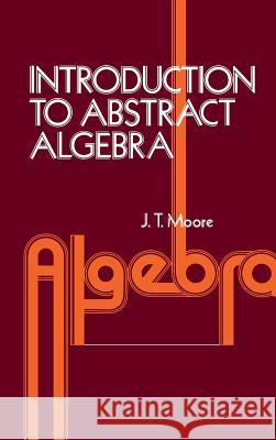 Introduction to Abstract Algebra David S. Moore J. T. Moore John T. Moore 9780125057509
