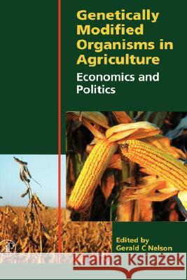Genetically Modified Organisms in Agriculture: Economics and Politics Gerald C. Nelson 9780125154222