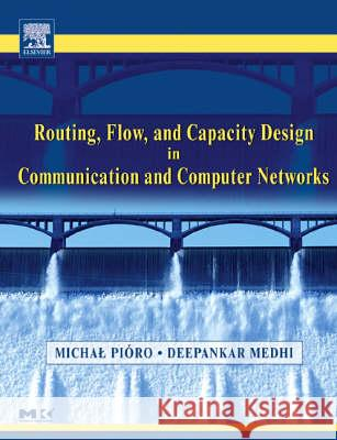 Routing, Flow, and Capacity Design in Communication and Computer Networks Michal Pioro Michal Pisro Deepankar Medhi 9780125571890