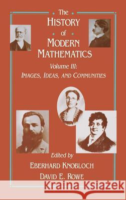 The History of Modern Mathematics: Images, Ideas, and Communities Eberhard Knobloch David E. Rowe 9780125996631