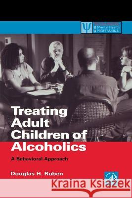 Treating Adult Children of Alcoholics : A Behavioral Approach Douglas H. Ruben 9780126011302