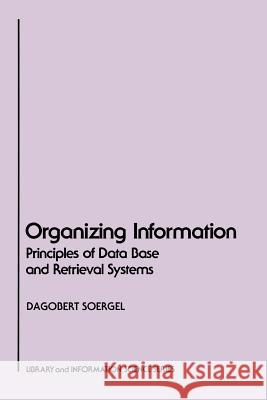 Organizing Information: Principles of Data Base and Retrieval Systems Dagobert Soergel 9780126542615
