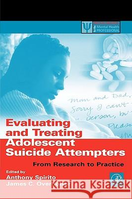 Evaluating and Treating Adolescent Suicide Attempters : From Research to Practice Anthony Spirito James C. Overholser 9780126579512