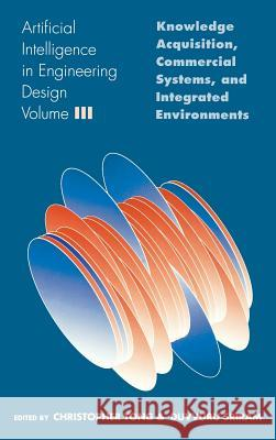 Artificial Intelligence in Engineering Design: Volume III: Knowledge Acquisition, Commercial Systems, and Integrated Environments Christopher Tong Duvvuru Sriram 9780126605631