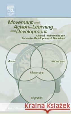 Movement and Action in Learning and Development : Clinical Implications for Pervasive Developmental Disorders Ida Stockman 9780126718607