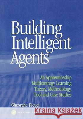 Building Intelligent Agents: An Apprenticeship, Multistrategy Learning Theory, Methodology, Tool and Case Studies Gheorghe Tecuci 9780126851250
