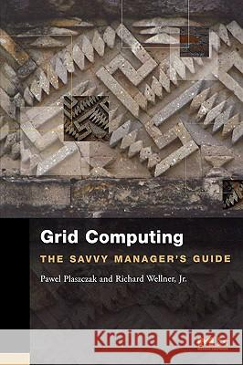 Grid Computing: The Savvy Manager's Guide Pawel Plaszczak Richard, Jr. Wellner 9780127425030
