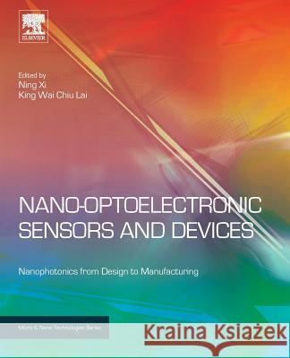 Nano Optoelectronic Sensors and Devices: Nanophotonics from Design to Manufacturing Ning Xi King Lai 9780128103494