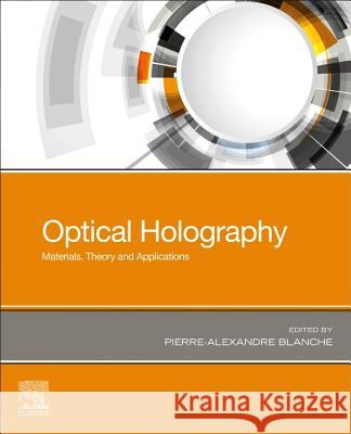 Optical Holography: Materials, Theory and Applications Pierre-Alexandre Blanche 9780128154670