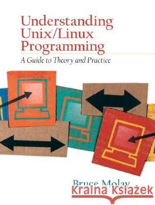 Understanding Unix/Linux Programming: A Guide to Theory and Practice Bruce Molay 9780130083968