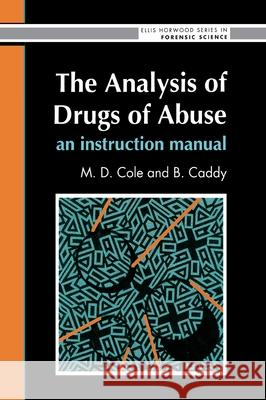 The Analysis of Drugs of Abuse: An Instruction Manual: An Instruction Manual M. Cole B. Caddy Brian Caddy 9780130350985