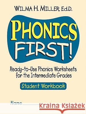 Phonics First! : Ready-to-Use Phonics Worksheets for the Intermediate Grades, Student Workbook Wilma H. Miller 9780130414618
