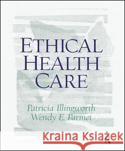 Ethical Health Care Patricia Illingworth Wendy Parmet 9780130453013