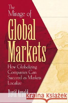 The Mirage of Global Markets: How Globalizing Companies Can Succeed as Markets Localize David Arnold 9780130470669
