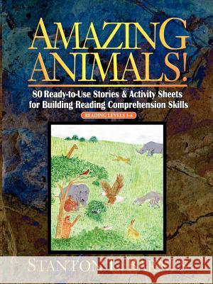 Amazing Animals! : 80 Ready-to-Use Stories & Activity Sheets for Building Reading Comprehension Skills (Reading Levels 3 - 6) Stanton L. Barnes 9780130600424
