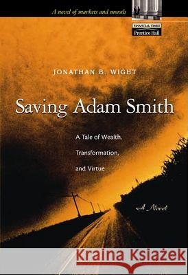 Saving Adam Smith: A Tale of Wealth, Transformation, and Virtue Jonathan B. Wight 9780130659040