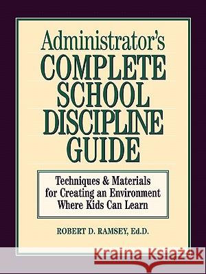 Administrator's Complete School Discipline Guide: Techniques & Materials for Creating an Environment Where Kids Can Learn Robert D. Ramsey Ramsey 9780130794017