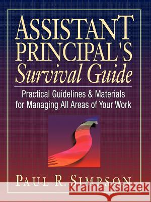 Assistant Principal's Survival Guide : Practical Guidelines and Materials for Managing All Areas of Your Work Paul R. Simpson Greg Ed. Simpson 9780130868916