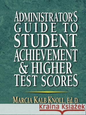 Administrator's Guide to Student Achievement & Higher Test Scores Marcia Kalb Knoll Knoll 9780130923370