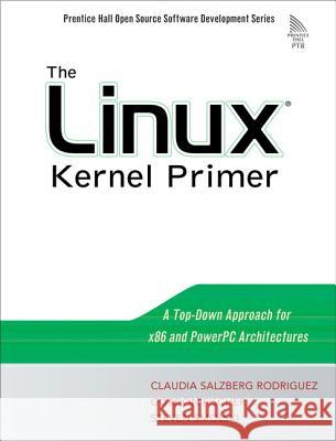 The Linux Kernel Primer: A Top-Down Approach for X86 and PowerPC Architectures Claudia Salzberg Gordon Fischer Steven Smolski 9780131181632