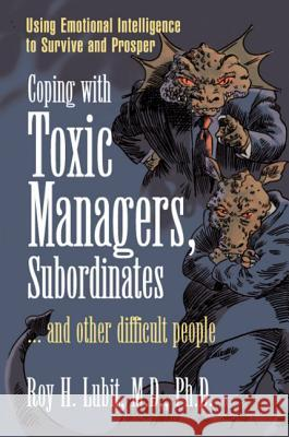 Coping with Toxic Managers, Subordinates ... and Other Difficult People: Using Emotional Intelligence to Survive and Prosper Roy H. Lubit 9780131409958